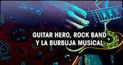 Especial Guitar Hero, Rock Band y la burbuja musical